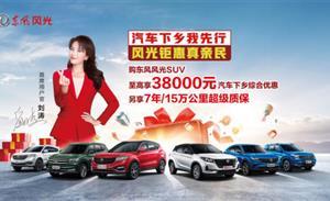 做新一轮汽车下乡的先行者 东风风光重磅推出SUV至高38000元汽车下乡综合优惠